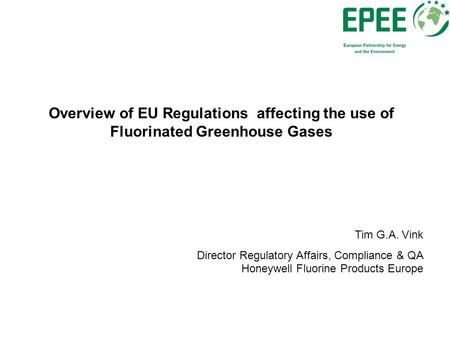 Overview of EU Regulations affecting the use of Fluorinated Greenhouse Gases Tim G.A. Vink Director Regulatory Affairs, Compliance & QA Honeywell Fluorine.