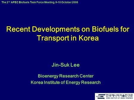 The 2 nd APEC Biofuels Task Force Meeting, 9-10 October 2006 Recent Developments on Biofuels for Transport in Korea Jin-Suk Lee Bioenergy Research Center.