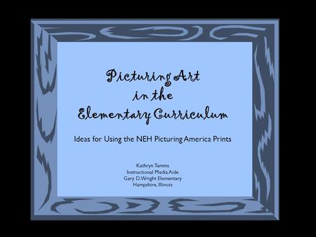 Picturing Art in the Elementary Curriculum Ideas for Using the NEH Picturing America Prints Kathryn Tamms Instructional Media Aide Gary D. Wright Elementary.