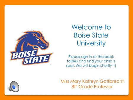 Welcome to Boise State University Please sign in at the back tables and find your child's seat. We will begin shortly =) Miss Mary Kathryn Gottbrecht.