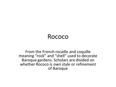 "Rococo From the French rocaille and coquille meaning ""rock"" and ""shell"" used to decorate Baroque gardens. Scholars are divided on whether Rococo is own."