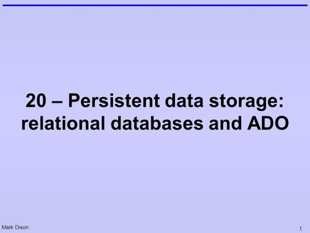 Mark Dixon 1 20 – Persistent data storage: relational databases and ADO.