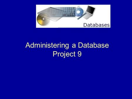 Administering a Database Project 9. 2 Project 9 Overview This project shows us how to administer a database. We will learn to …  Convert a database to.