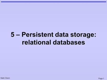 Mark Dixon Page 1 5 – Persistent data storage: relational databases.