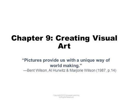 "Chapter 9: Creating Visual Art Copyright 2015 Cengage Learning. All Rights Reserved. ""Pictures provide us with a unique way of world making."" —Bent Wilson,"