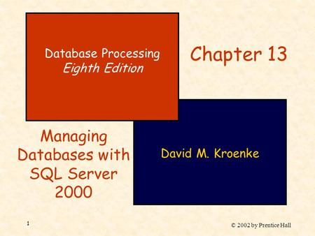 © 2002 by Prentice Hall 1 David M. Kroenke Database Processing Eighth Edition Chapter 13 Managing Databases with SQL Server 2000.