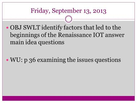 Friday, September 13, 2013 OBJ SWLT identify factors that led to the beginnings of the Renaissance IOT answer main idea questions WU: p 36 examining the.