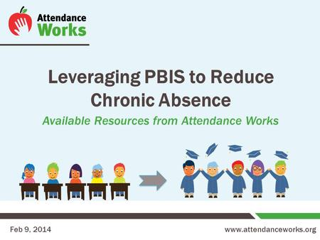 Www.attendanceworks.org Leveraging PBIS to Reduce Chronic Absence Available Resources from Attendance Works Feb 9, 2014.