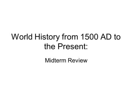 World History from 1500 AD to the Present: Midterm Review.