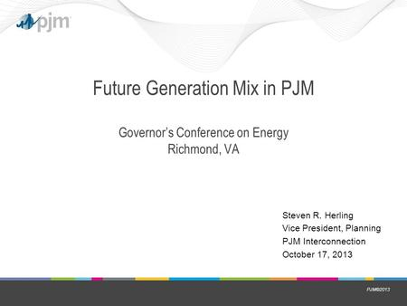 PJM©2013 Future Generation Mix in PJM Governor's Conference on Energy Richmond, VA Steven R. Herling Vice President, Planning PJM Interconnection October.