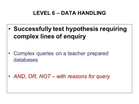LEVEL 6 – DATA HANDLING Successfully test hypothesis requiring complex lines of enquiry Complex queries on a teacher prepared databases AND, OR, NOT –