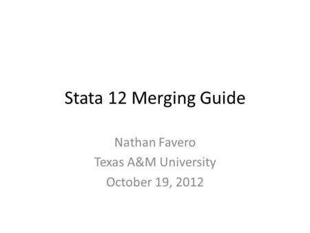 Stata 12 Merging Guide Nathan Favero Texas A&M University October 19, 2012.