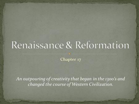 Chapter 17 An outpouring of creativity that began in the 1300's and changed the course of Western Civilization.