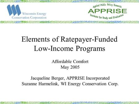 Elements of Ratepayer-Funded Low-Income Programs Affordable Comfort May 2005 Jacqueline Berger, APPRISE Incorporated Suzanne Harmelink, WI Energy Conservation.