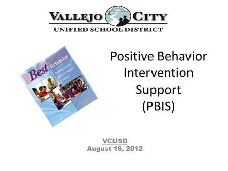 Positive Behavior Intervention Support (PBIS) VCUSD August 16, 2012.