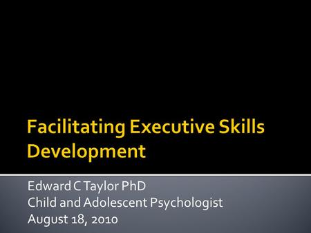 Edward C Taylor PhD Child and Adolescent Psychologist August 18, 2010.