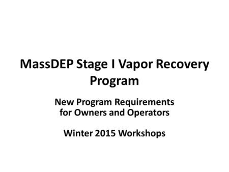 MassDEP Stage I Vapor Recovery Program New Program Requirements for Owners and Operators Winter 2015 Workshops.