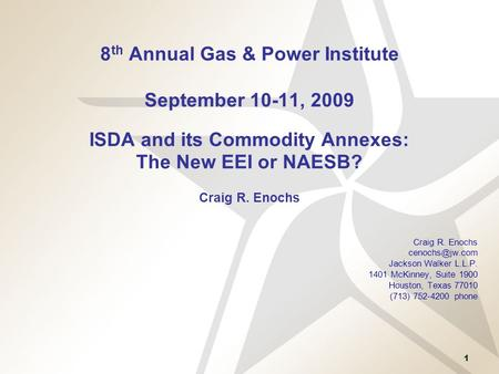 8th Annual Gas & Power Institute September 10-11, 2009 ISDA and its Commodity Annexes: The New EEI or NAESB? Craig R. Enochs Craig R. Enochs cenochs@jw.com.