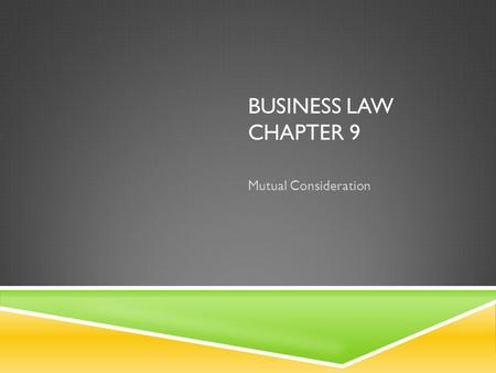 BUSINESS LAW CHAPTER 9 Mutual Consideration. LESSON 9-1 – WHAT IS CONSIDERATION? GOALS…  Define consideration  Determine when there is no consideration.