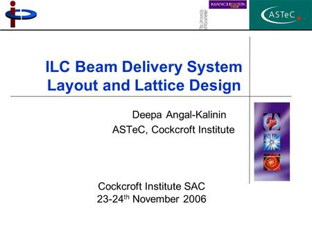 ILC Beam Delivery System Layout and Lattice Design Deepa Angal-Kalinin ASTeC, Cockcroft Institute Cockcroft Institute SAC 23-24 th November 2006.
