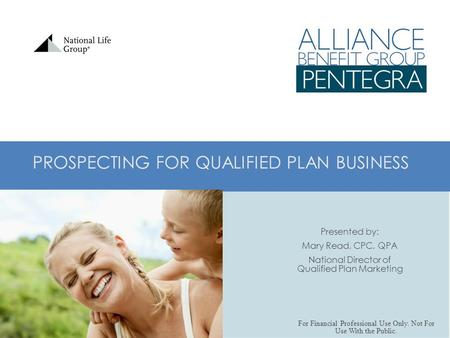 PROSPECTING FOR QUALIFIED PLAN BUSINESS Presented by: Mary Read, CPC, QPA National Director of Qualified Plan Marketing For Financial Professional Use.