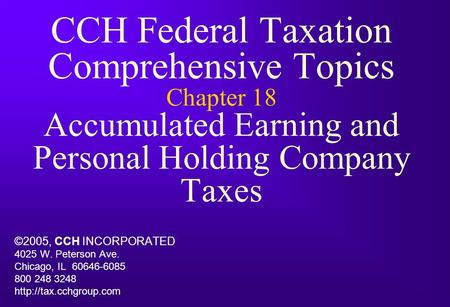 CCH Federal Taxation Comprehensive Topics Chapter 18 Accumulated Earning and Personal Holding Company Taxes ©2005, CCH INCORPORATED 4025 W. Peterson Ave.