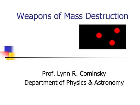 Weapons of Mass Destruction Prof. Lynn R. Cominsky Department of Physics & Astronomy.