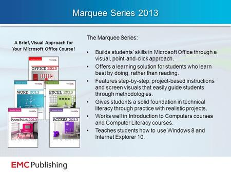 Marquee Series 2013 The Marquee Series: Builds students' skills in Microsoft Office through a visual, point-and-click approach. Offers a learning solution.