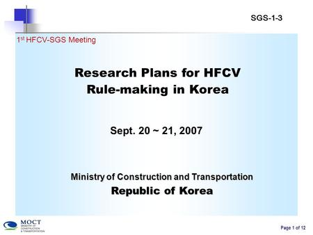 Page 1 of 12 Research Plans for HFCV Rule-making in Korea Sept. 20 ~ 21, 2007 1 st HFCV-SGS Meeting Ministry of Construction and Transportation Republic.