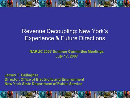Revenue Decoupling: New York's Experience & Future Directions NARUC 2007 Summer Committee Meetings July 17, 2007 James T. Gallagher Director, Office of.