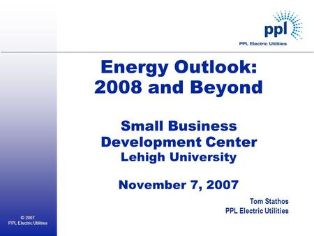 © 2007 PPL Electric Utilities Energy Outlook: 2008 and Beyond Small Business Development Center Lehigh University November 7, 2007 Tom Stathos PPL Electric.