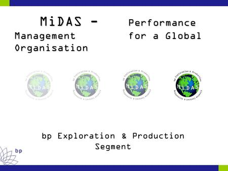 Bp MiDAS - Performance Management for a Global Organisation MiDAS - Performance Management for a Global Organisation bp Exploration & Production Segment.