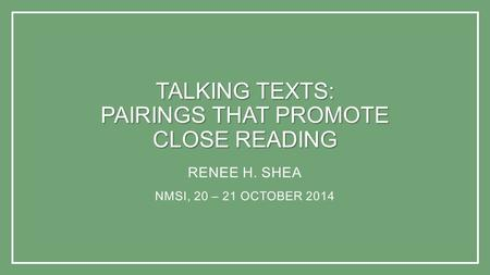 TALKING TEXTS: PAIRINGS THAT PROMOTE CLOSE READING RENEE H. SHEA NMSI, 20 – 21 OCTOBER 2014.