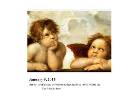January 9, 2015 Get out your history notebooks and get ready to take C-Notes on The Renaissance.