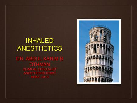 INHALED ANESTHETICS DR. ABDUL KARIM B OTHMAN CLINICAL SPECIALIST ANESTHESIOLOGIST HSNZ. 2013.