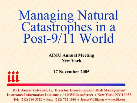 Managing Natural Catastrophes in a Post-9/11 World Dr L James Valverde, Jr, Director, Economics and Risk Management Insurance Information Institute 