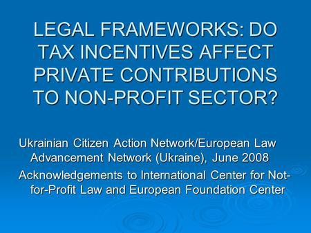 LEGAL FRAMEWORKS: DO TAX INCENTIVES AFFECT PRIVATE CONTRIBUTIONS TO NON-PROFIT SECTOR? Ukrainian Citizen Action Network/European Law Advancement Network.