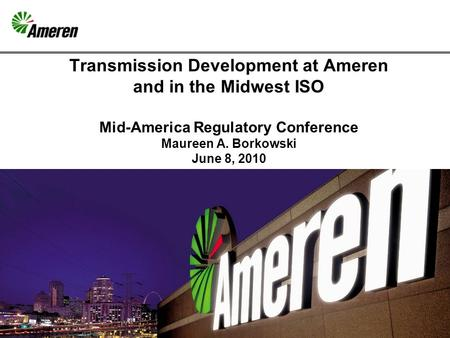 1 Transmission Development at Ameren and in the Midwest ISO Mid-America Regulatory Conference Maureen A. Borkowski June 8, 2010.