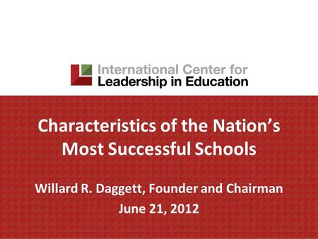 Characteristics of the Nation's Most Successful Schools Willard R. Daggett, Founder and Chairman June 21, 2012.