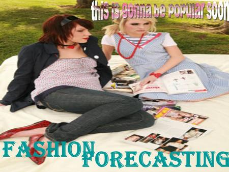 Forecasting Fashion. Fashion Forecasting §Foreseeing fashion trends and predicting those trends early enough to meet customers demands.