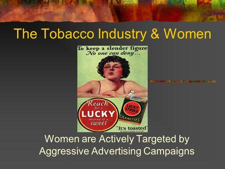 The Tobacco Industry & Women Women are Actively Targeted by Aggressive Advertising Campaigns.