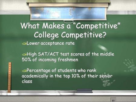 "What Makes a ""Competitive"" College Competitive? / Lower acceptance rate / High SAT/ACT test scores of the middle 50% of incoming freshmen / Percentage."