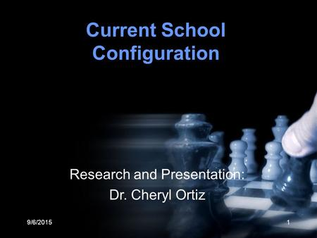 9/6/20151 Current School Configuration Research and Presentation: Dr. Cheryl Ortiz.