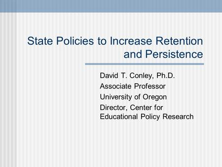State Policies to Increase Retention and Persistence David T. Conley, Ph.D. Associate Professor University of Oregon Director, Center for Educational Policy.