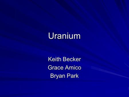 Uranium Keith Becker Grace Amico Bryan Park. Basics Heaviest of all naturally occurring elements. Metal substance that is easily fissionable. Found in.