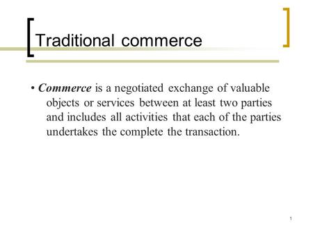 1 Commerce is a negotiated exchange of valuable objects or services between at least two parties and includes all activities that each of the parties undertakes.