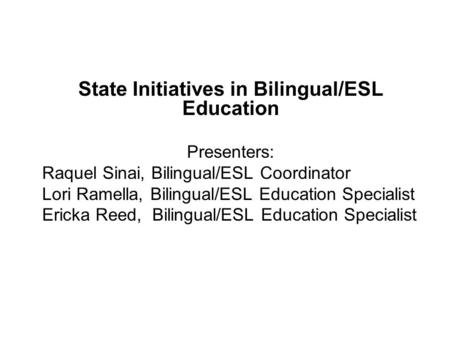 State Initiatives in Bilingual/ESL Education Presenters: Raquel Sinai, Bilingual/ESL Coordinator Lori Ramella, Bilingual/ESL Education Specialist Ericka.