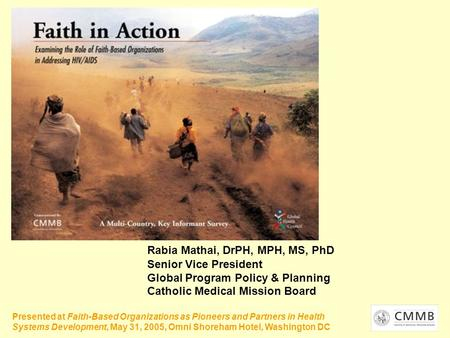 Rabia Mathai, DrPH, MPH, MS, PhD Senior Vice President Global Program Policy & Planning Catholic Medical Mission Board Presented at Faith-Based Organizations.