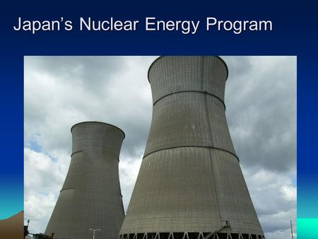 Japan's Nuclear Energy Program. Japan's Basic Nuclear Policy Atomic Energy Basic Law, 1955: Peaceful use of nuclear energy Compliance with international.
