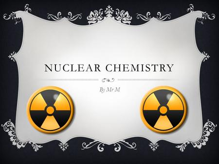 NUCLEAR CHEMISTRY By Mr M. Radiation All elements after bismuth are radioactive All elements after bismuth are radioactive Some others are, but only in.